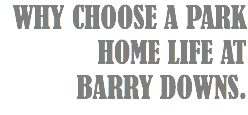 WHY CHOOSE A PARK HOME LIFE AT BARRY DOWNS.